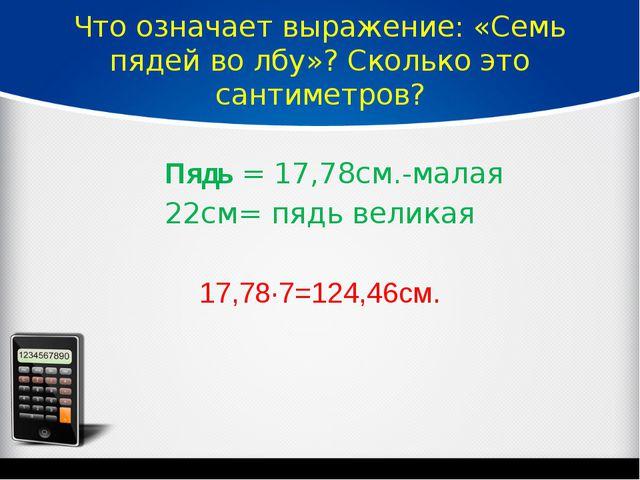Что означает выражение: «Семь пядей во лбу»? Сколько это сантиметров? Пядь=...