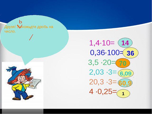 1,4·10= 0,36·100= 3,5 ·20= 2,03 ·3= 20,3 ·3= 4 ·0,25= 14 36 70 6,09 60,9 1 Д...