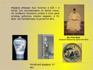 Фарфор впервые был получен в 620 г. в Китае. Его изготавливали из белой глины