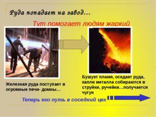 Руда попадает на завод…             Тут помогает людям жаркий огонь