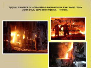 Чугун отправляют к сталеварам и в мартеновских печах варят сталь. Затем сталь