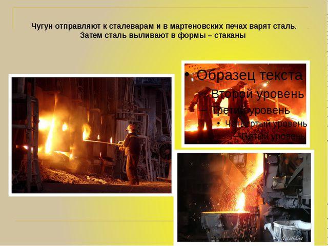 Чугун отправляют к сталеварам и в мартеновских печах варят сталь. Затем сталь...