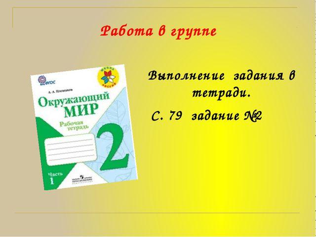 Работа в группе Выполнение  задания в тетради.  С. 79  задание №2