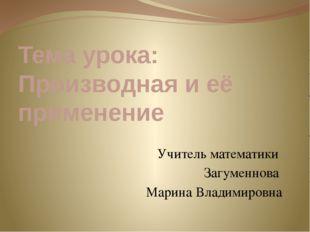 Тема урока: Производная и её применение Учитель математики Загуменнова Марина