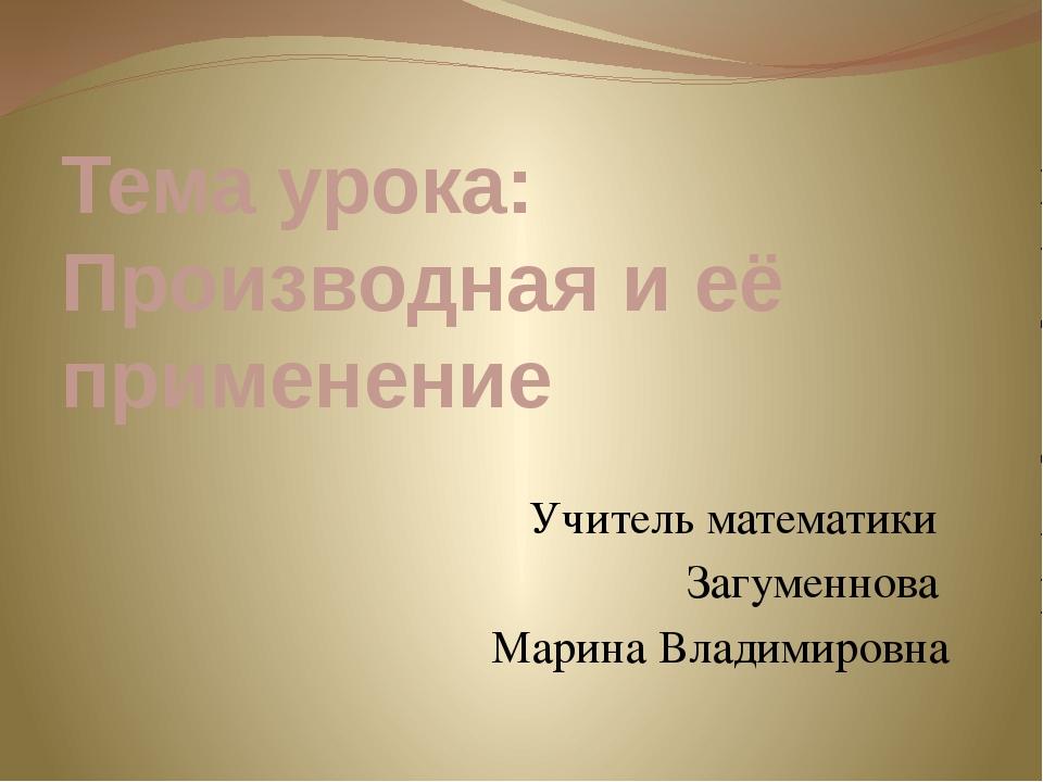 Тема урока: Производная и её применение Учитель математики Загуменнова Марина...