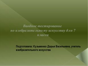 Подготовила: Кузьменко Дарья Васильевна, учитель изобразительного искусства В