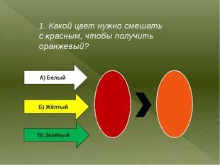 1. Какой цвет нужно смешать с красным, чтобы получить оранжевый? А) Белый Б)