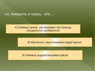 14. Акварель и гуашь - это... А) Клеевые краски, растворимые при помощи специ