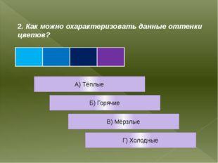 2. Как можно охарактеризовать данные оттенки цветов? А) Тёплые Б) Горячие В)