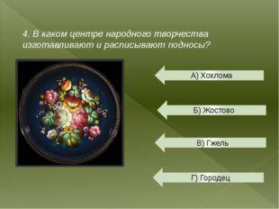 4. В каком центре народного творчества изготавливают и расписывают подносы? А