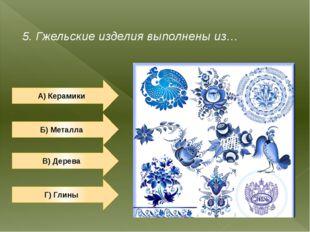 5. Гжельские изделия выполнены из… А) Керамики Б) Металла Г) Глины В) Дерева