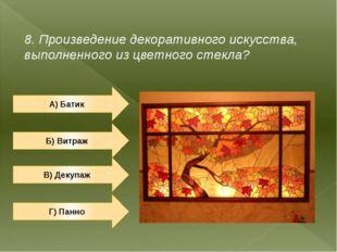 8. Произведение декоративного искусства, выполненного из цветного стекла? А)