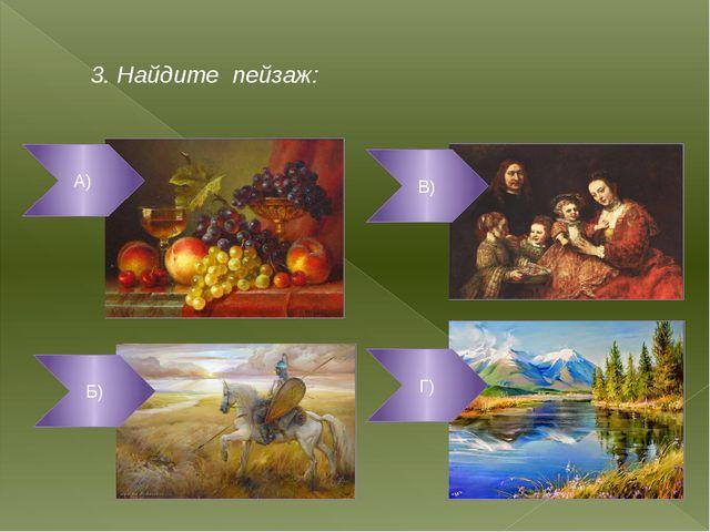 3. Найдите пейзаж: А) В) Г) Б)