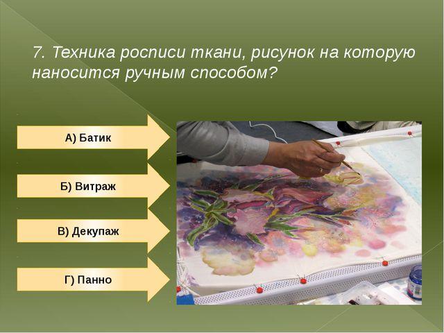 7. Техника росписи ткани, рисунок на которую наносится ручным способом? А) Ба...