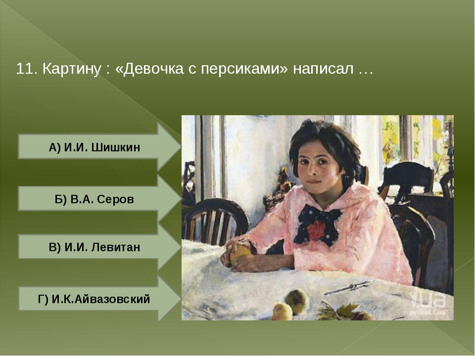 11. Картину : «Девочка c персиками» написал … А) И.И. Шишкин Б) В.А. Серов Г)...