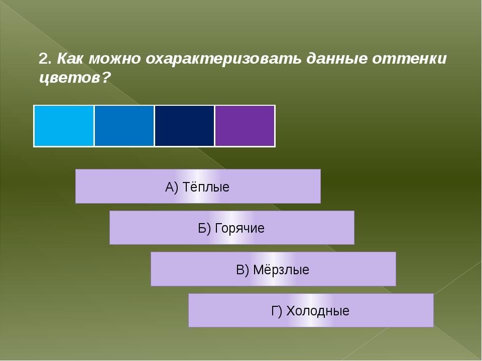 2. Как можно охарактеризовать данные оттенки цветов? А) Тёплые Б) Горячие В)...