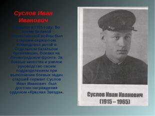 Суслов Иван Иванович Родился в 1915 году. Во время Великой Отечественной войн