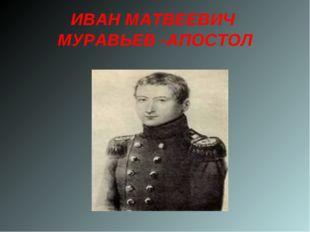 ИВАН МАТВЕЕВИЧ МУРАВЬЕВ -АПОСТОЛ