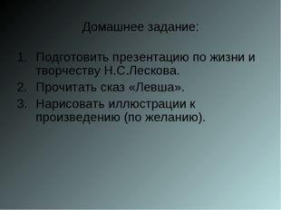 Домашнее задание: Подготовить презентацию по жизни и творчеству Н.С.Лескова.