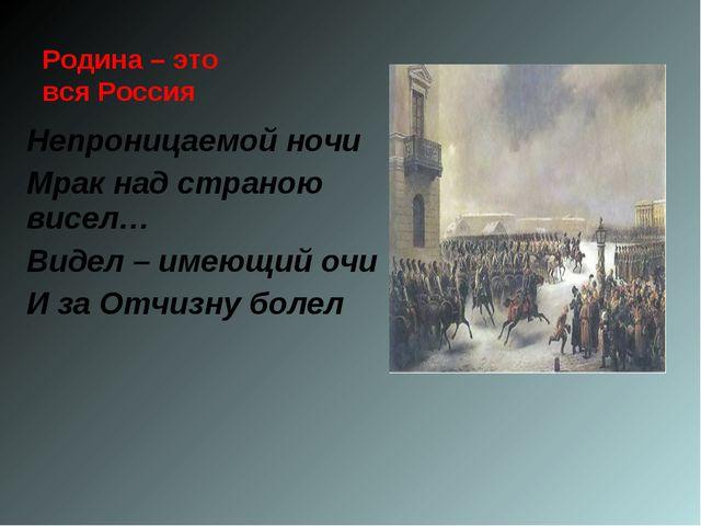 Родина – это вся Россия Непроницаемой ночи Мрак над страною висел… Видел – им...