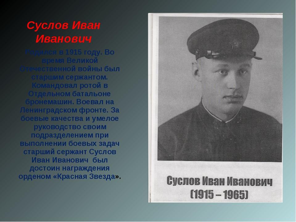 Суслов Иван Иванович Родился в 1915 году. Во время Великой Отечественной войн...