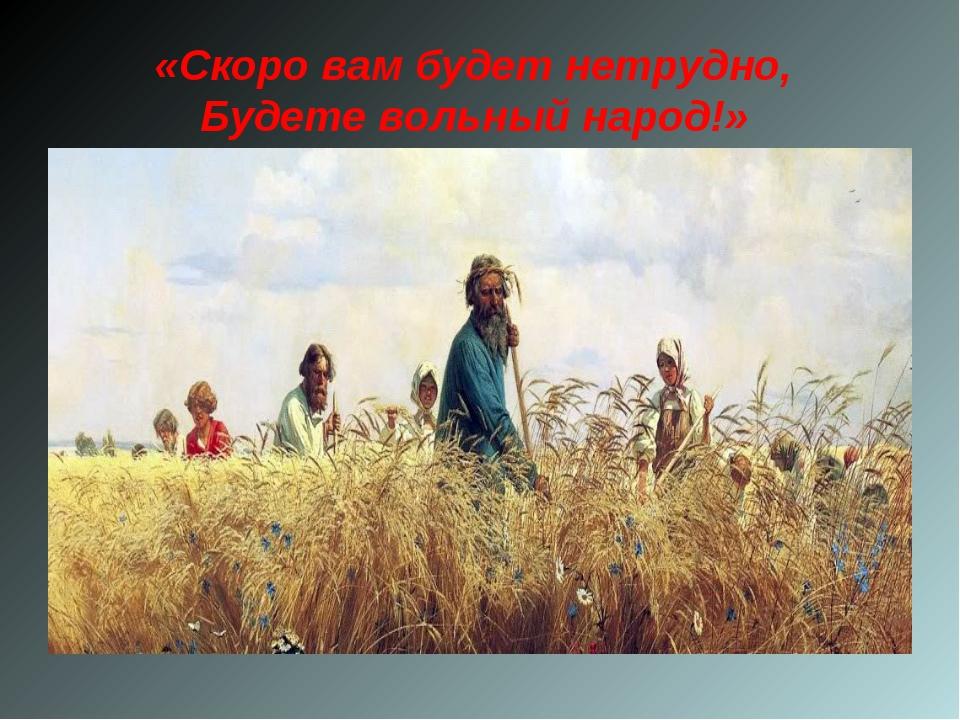 «Скоро вам будет нетрудно, Будете вольный народ!»