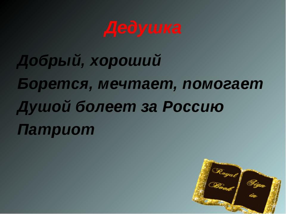 Добрый, хороший Борется, мечтает, помогает Душой болеет за Россию Патриот Дед...