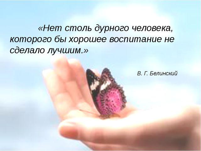 «Нет столь дурного человека, которого бы хорошее воспитание не сделало лучши...
