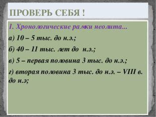 1. Хронологические рамки неолита... а) 10 – 5 тыс. до н.э.; б) 40 – 11 тыс. л