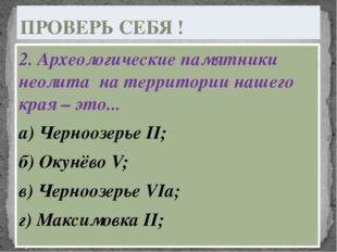 2. Археологические памятники неолита на территории нашего края – это... а) Че