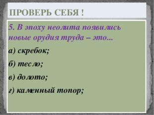 5. В эпоху неолита появились новые орудия труда – это... а) скребок; б) тесло