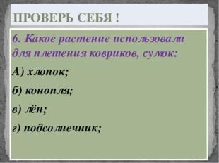6. Какое растение использовали для плетения ковриков, сумок: А) хлопок; б) ко
