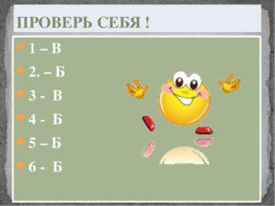1 – В 2. – Б 3 - В 4 - Б 5 – Б 6 - Б ПРОВЕРЬ СЕБЯ !