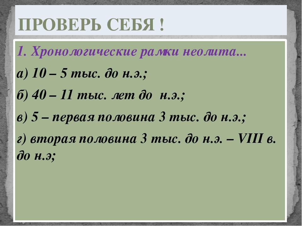 1. Хронологические рамки неолита... а) 10 – 5 тыс. до н.э.; б) 40 – 11 тыс. л...