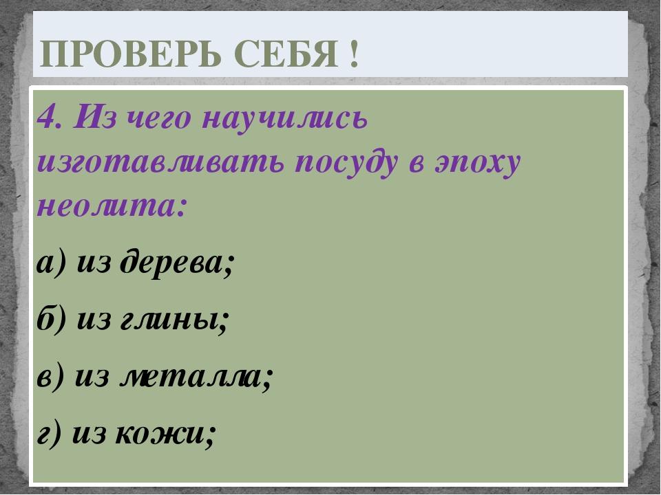 4. Из чего научились изготавливать посуду в эпоху неолита: а) из дерева; б) и...