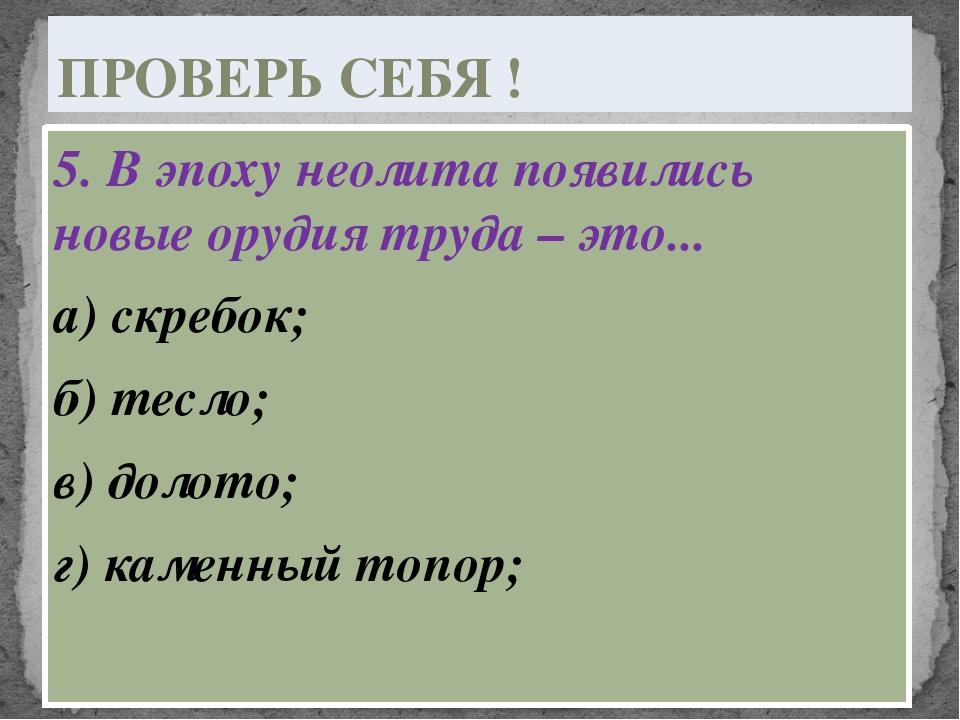 5. В эпоху неолита появились новые орудия труда – это... а) скребок; б) тесло...