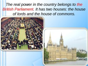 The real power in the country belongs to the British Parliament. It has two h