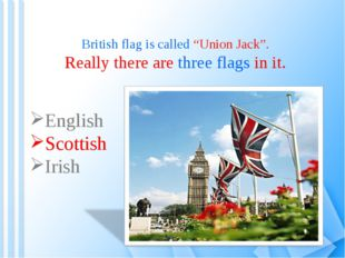 "British flag is called ""Union Jack"". Really there are three flags in it. Engl"
