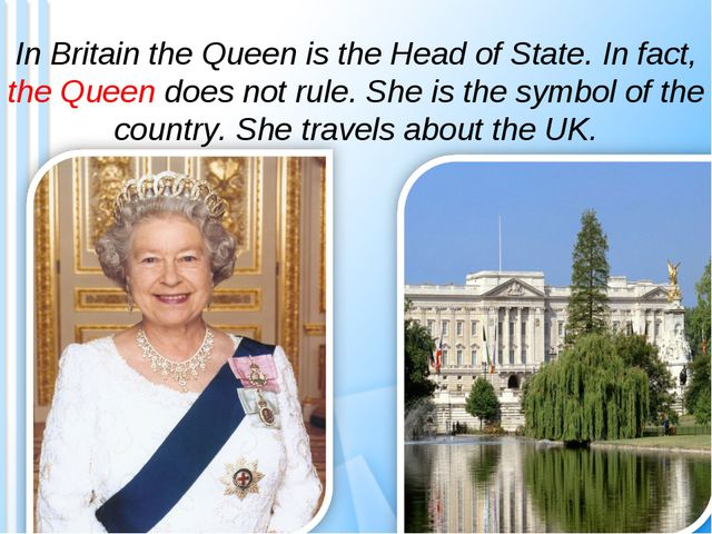 In Britain the Queen is the Head of State. In fact, the Queen does not rule....