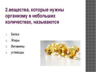 2.вещества, которые нужны организму в небольших количествах, называются Белки