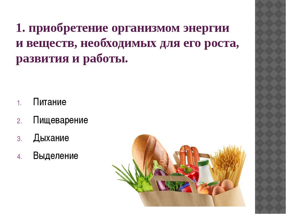 1. приобретение организмом энергии и веществ, необходимых для его роста, разв...