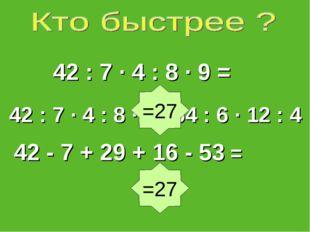 42 : 7 ∙ 4 : 8 ∙ 0 ∙ 54 : 6 · 12 : 4 42 : 7 ∙ 4 : 8 · 9 = 42 - 7 + 29 + 16 -