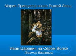 Мария Принцесса возле Рыжей Лисы Иван Царевич на Сером Волке (Виктор Васнецов)