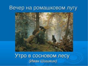 Вечер на ромашковом лугу Утро в сосновом лесу (Иван Шишкин)