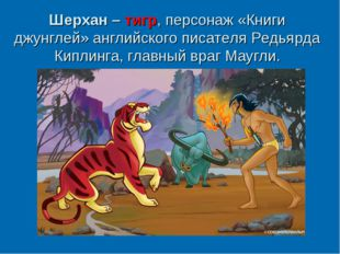 Шерхан – тигр, персонаж «Книги джунглей» английского писателяРедьярда Киплин