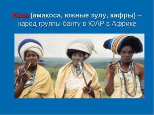 Коса (амакоса, южные зулу, кафры) – народ группы банту в ЮАР в Африке