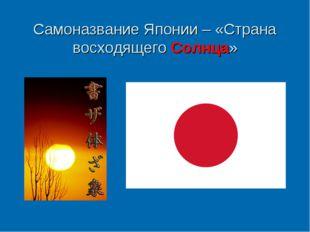 Самоназвание Японии – «Страна восходящего Солнца»