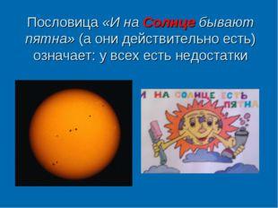 Пословица «И на Солнце бывают пятна» (а они действительно есть) означает: у в