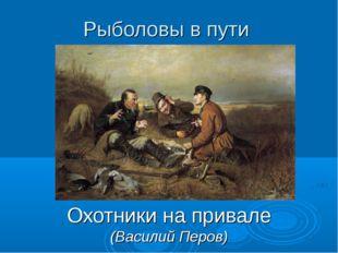 Рыболовы в пути Охотники на привале (Василий Перов)