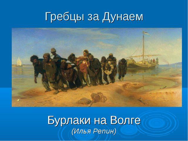 Гребцы за Дунаем Бурлаки на Волге (Илья Репин)